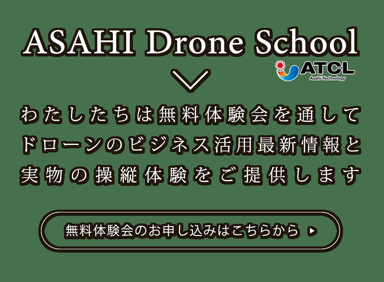 ASAHI Drone Schoolわたしたちは無料体験会を通してドローンのビジネス活用最新情報と実物の操縦体験をご提供します